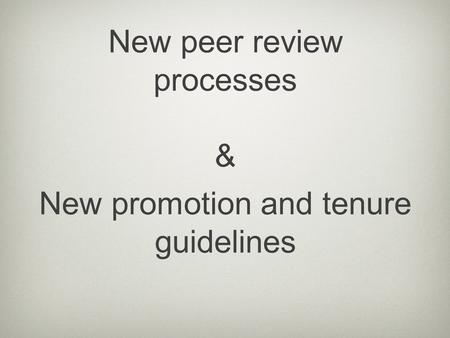 New promotion and tenure guidelines New peer review processes &