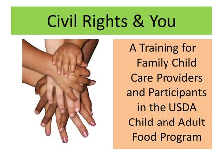 Civil Rights & You A Training for Family Child Care Providers and Participants in the USDA Child and Adult Food Program.