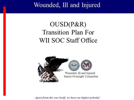 Apart from the war itself, we have no higher priority! Wounded, Ill and Injured Senior Oversight Committee OUSD(P&R) Transition Plan For WII SOC Staff.
