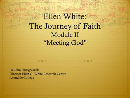 "Ellen White: The Journey of Faith Module II ""Meeting God"" Dr John Skrzypaszek Director Ellen G. White Research Centre Avondale College."