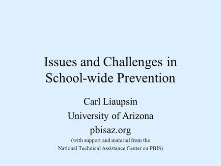Issues and Challenges in School-wide Prevention Carl Liaupsin University of Arizona pbisaz.org (with support and material from the National Technical Assistance.