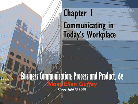 Chapter 1 Communicating in Today's Workplace Business Communication: Process and Product, 6e Mary Ellen Guffey Copyright © 2008.