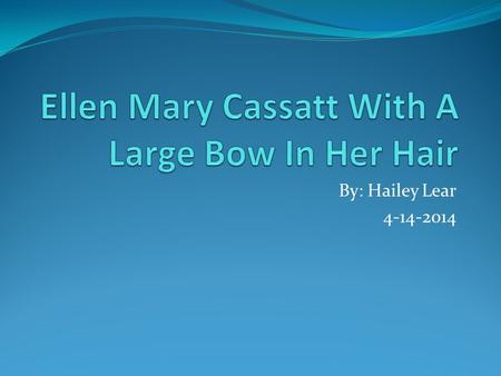 By: Hailey Lear 4-14-2014. Ellen Mary Cassatt with a large bow in her hair.