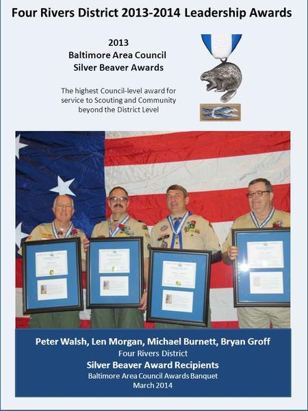Four Rivers District 2013-2014 Leadership Awards 2013 Baltimore Area Council Silver Beaver Awards The highest Council-level award for service to Scouting.