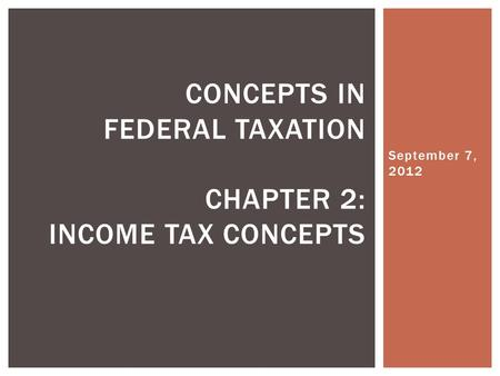 September 7, 2012 CONCEPTS IN FEDERAL TAXATION CHAPTER 2: INCOME TAX CONCEPTS.