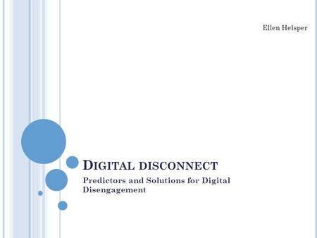 D IGITAL DISCONNECT Predictors and Solutions for Digital Disengagement Ellen Helsper.