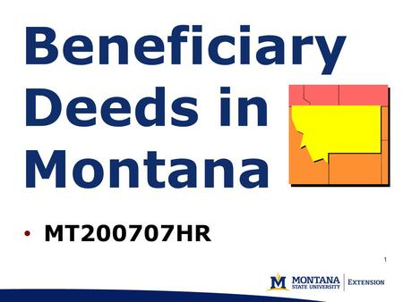 1 MT200707HR Beneficiary Deeds in Montana. Marsha Goetting Professor & Extension Family Economics Specialist MSU Dept. of Agricultural Economics & Economics.