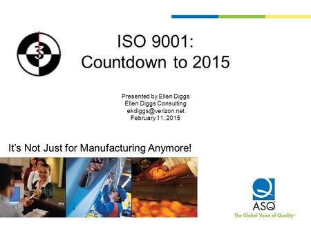 ISO 9001: Countdown to 2015 Presented by Ellen Diggs Ellen Diggs Consulting ekdiggs@verizon.net February 11, 2015 It's Not Just for Manufacturing Anymore!