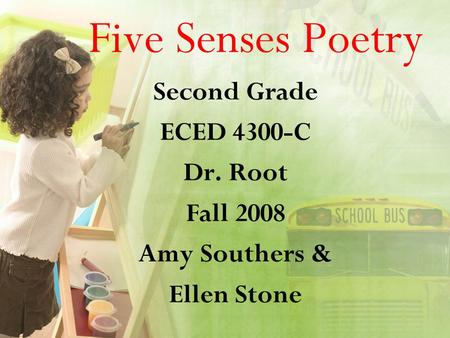 Five Senses Poetry Second Grade ECED 4300-C Dr. Root Fall 2008 Amy Southers & Ellen Stone.