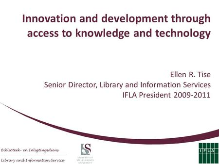 Innovation and development through access to knowledge and technology Ellen R. Tise Senior Director, Library and Information Services IFLA President 2009-2011.