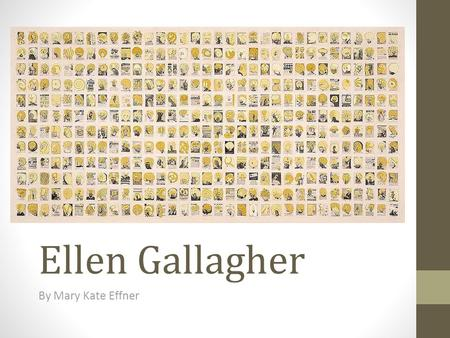 Ellen Gallagher By Mary Kate Effner. Subjects: Seems to be a yearbook or something similar to a year book Things in Common: The yellow hair and white.