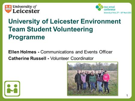 1 Ellen Holmes - Communications and Events Officer Catherine Russell - Volunteer Coordinator University of Leicester Environment Team Student Volunteering.