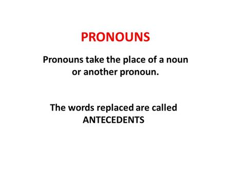 PRONOUNS Pronouns take the place of a noun or another pronoun. The words replaced are called ANTECEDENTS.