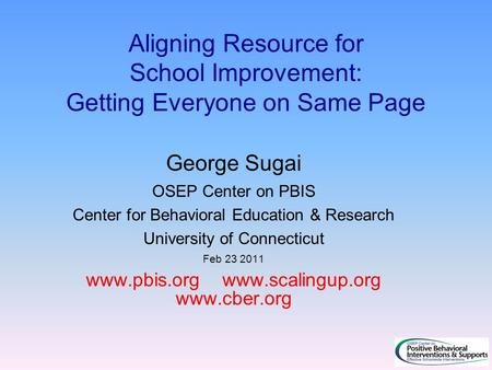 Aligning Resource for School Improvement: Getting Everyone on Same Page George Sugai OSEP Center on PBIS Center for Behavioral Education & Research University.