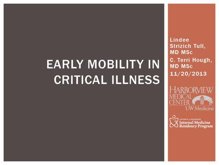 Lindee Strizich Tull, MD MSc C. Terri Hough, MD MSc 11/20/2013 EARLY MOBILITY IN CRITICAL ILLNESS.