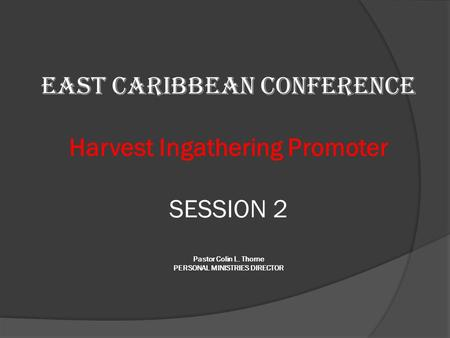 EAST CARIBBEAN CONFERENCE Harvest Ingathering Promoter SESSION 2 Pastor Colin L. Thorne PERSONAL MINISTRIES DIRECTOR.