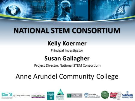 Kelly Koermer Principal Investigator Susan Gallagher Project Director, National STEM Consortium Anne Arundel Community College NATIONAL STEM CONSORTIUM.