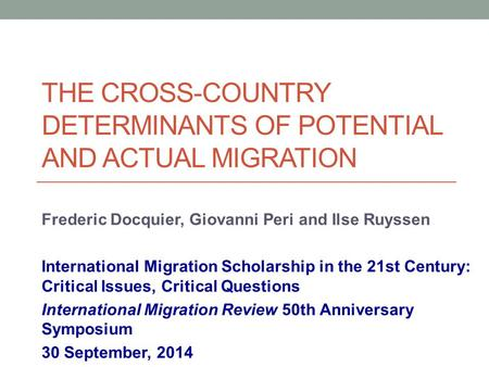 THE CROSS-COUNTRY DETERMINANTS OF POTENTIAL AND ACTUAL MIGRATION Frederic Docquier, Giovanni Peri and Ilse Ruyssen International Migration Scholarship.