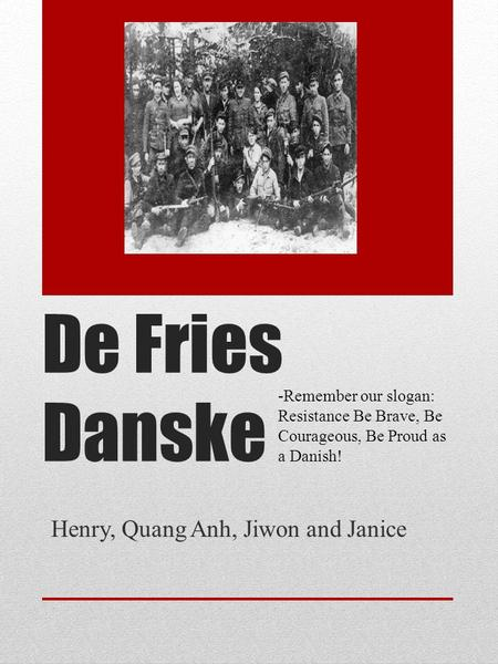 De Fries Danske Henry, Quang Anh, Jiwon and Janice -Remember our slogan: Resistance Be Brave, Be Courageous, Be Proud as a Danish!