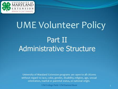 UM College Park UM Eastern Shore 1 Part II Administrative Structure University of Maryland Extension programs are open to all citizens without regard to.