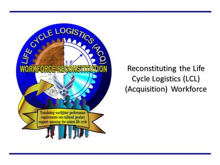 Reconstituting the Life Cycle Logistics (LCL) (Acquisition) Workforce.