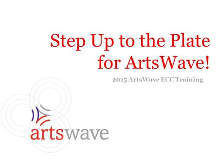 Step Up to the Plate for ArtsWave! 2015 ArtsWave ECC Training.