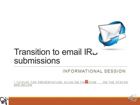 Transition to email IRB submissions INFORMATIONAL SESSION * TO PLAY THE PRESENTATION, CLICK ON THIS ICON ON THE STATUS BAR BELOW.