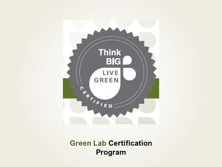 Green Lab Certification Program. What is a Green Lab Certification? An award for labs as leaders in campus sustainability A program used to: Provide resources.