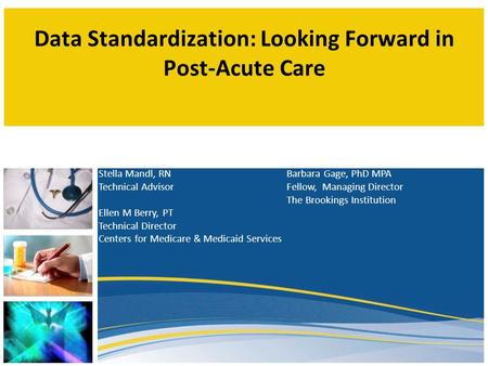 Data Standardization: Looking Forward in Post-Acute Care Stella Mandl, RN Technical Advisor Ellen M Berry, PT Technical Director Centers for Medicare &