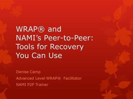 WRAP® and NAMI's Peer-to-Peer: Tools for Recovery You Can Use Denise Camp Advanced Level WRAP® Facilitator NAMI P2P Trainer.