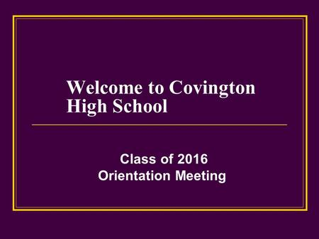Welcome to Covington High School Class of 2016 Orientation Meeting.