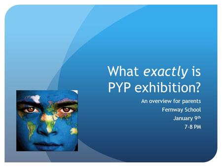 What exactly is PYP exhibition? An overview for parents Fernway School January 9 th 7-8 PM.