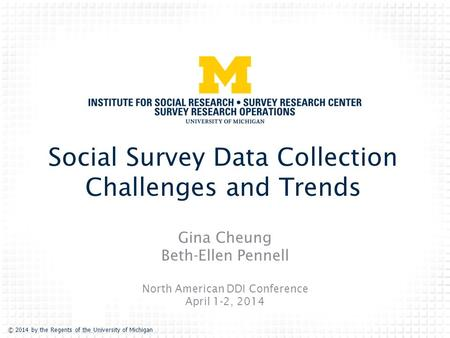 © 2014 by the Regents of the University of Michigan Social Survey Data Collection Challenges and Trends Gina Cheung Beth-Ellen Pennell North American DDI.