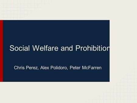 Social Welfare and Prohibition Chris Perez, Alex Polidoro, Peter McFarren.
