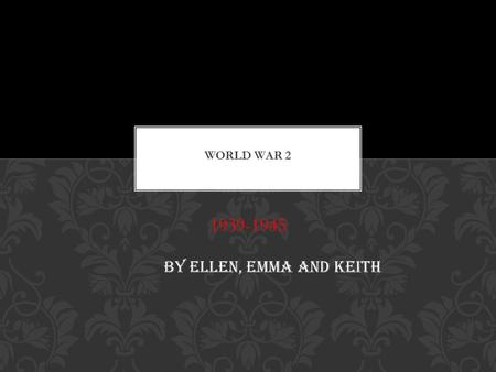 1939-1945 BY ELLEN, EMMA AND KEITH Joining the war.