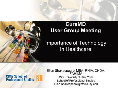 CureMD User Group Meeting Importance of Technology in Healthcare Ellen Shakespeare, MBA, RHIA, CHDA, FAHIMA City University of New York School of Professional.