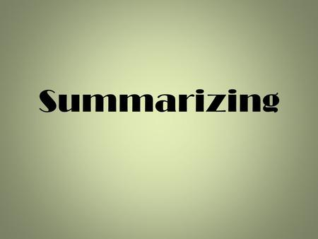 Summarizing. Have you ever summarized a story or a movie to your friend? Did they stop listening before you were finished?