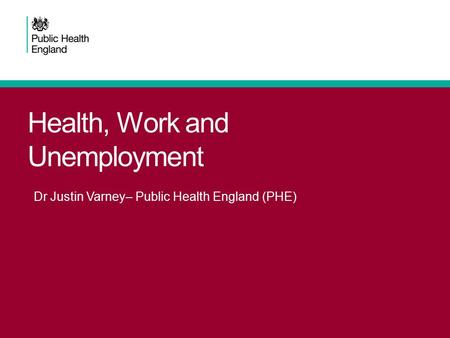 Health, Work and Unemployment Dr Justin Varney– Public Health England (PHE)