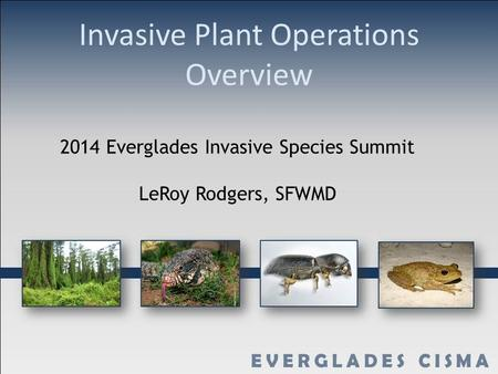 Invasive Plant Operations Overview 2014 Everglades Invasive Species Summit LeRoy Rodgers, SFWMD.