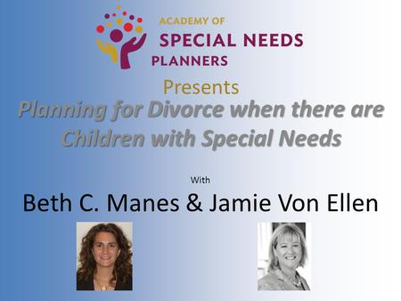 Presents Planning for Divorce when there are Children with Special Needs With Beth C. Manes & Jamie Von Ellen.