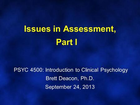 Issues in Assessment, Part I PSYC 4500: Introduction to Clinical Psychology Brett Deacon, Ph.D. September 24, 2013.