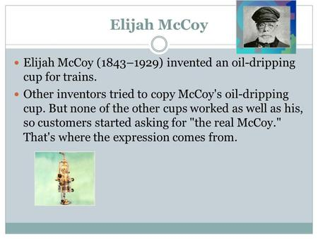 Elijah McCoy Elijah McCoy (1843–1929) invented an oil-dripping cup for trains. Other inventors tried to copy McCoy's oil-dripping cup. But none of the.