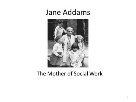 Jane Addams The Mother of Social Work 1. Born September 6, 1860 Cedarville, Illinois 2.