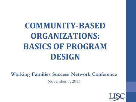 COMMUNITY-BASED ORGANIZATIONS: BASICS OF PROGRAM DESIGN Working Families Success Network Conference November 7, 2013.