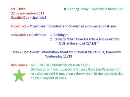 Sra. Oddo ☻ Tutoring Today – Tuesday in Room 212 22 de noviembre 2011 Español Dos = Spanish 2 Objectivos = Objectives: To understand Spanish at a conversational.
