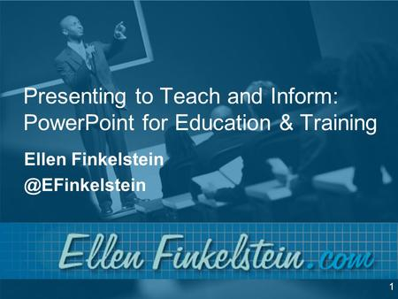 Presenting to Teach and Inform: PowerPoint for Education & Training Ellen 1.