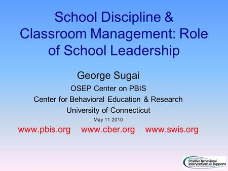 School Discipline & Classroom Management: Role of School Leadership George Sugai OSEP Center on PBIS Center for Behavioral Education & Research University.