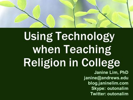 Using Technology when Teaching Religion in College Janine Lim, PhD blog.janinelim.com Skype: outonalim Twitter: outonalim.