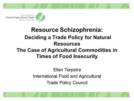 Resource Schizophrenia: Deciding a Trade Policy for Natural Resources The Case of Agricultural Commodities in Times of Food Insecurity Ellen Terpstra International.