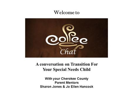 Chat Welcome to With your Cherokee County Parent Mentors Sharon Jones & Jo Ellen Hancock A conversation on Transition For Your Special Needs Child.
